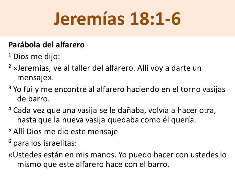 Jeremías 18:1-6 Parábola del alfarero 1 Dios me dijo: 2 «Jeremías, ve al taller del alfarero. Allí voy a darte un mensaje». 3 Yo fui y me encontré al
