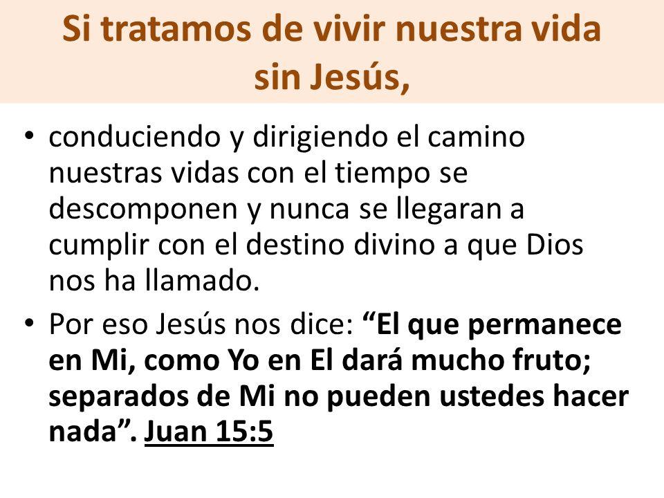 Si tratamos de vivir nuestra vida sin Jesús, conduciendo y dirigiendo el camino nuestras vidas con el tiempo se descomponen y nunca se llegaran a cump