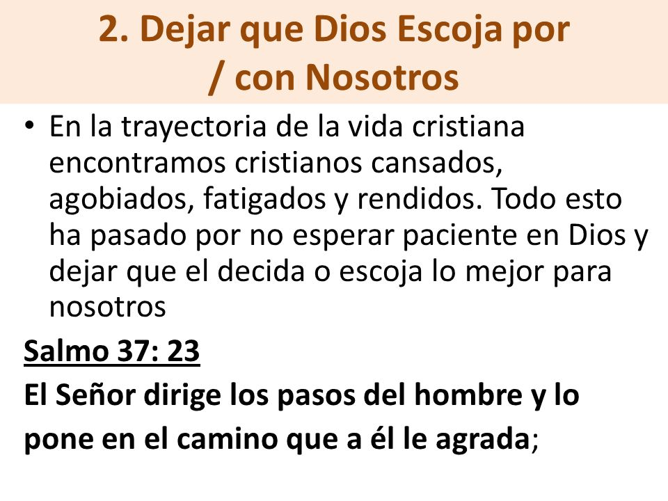 2. Dejar que Dios Escoja por / con Nosotros En la trayectoria de la vida cristiana encontramos cristianos cansados, agobiados, fatigados y rendidos. T