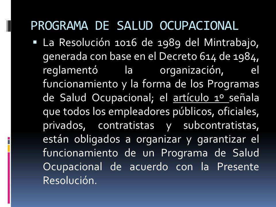 PROGRAMA DE SALUD OCUPACIONAL La Resolución 1016 de 1989 del Mintrabajo, generada con base en el Decreto 614 de 1984, reglamentó la organización, el f