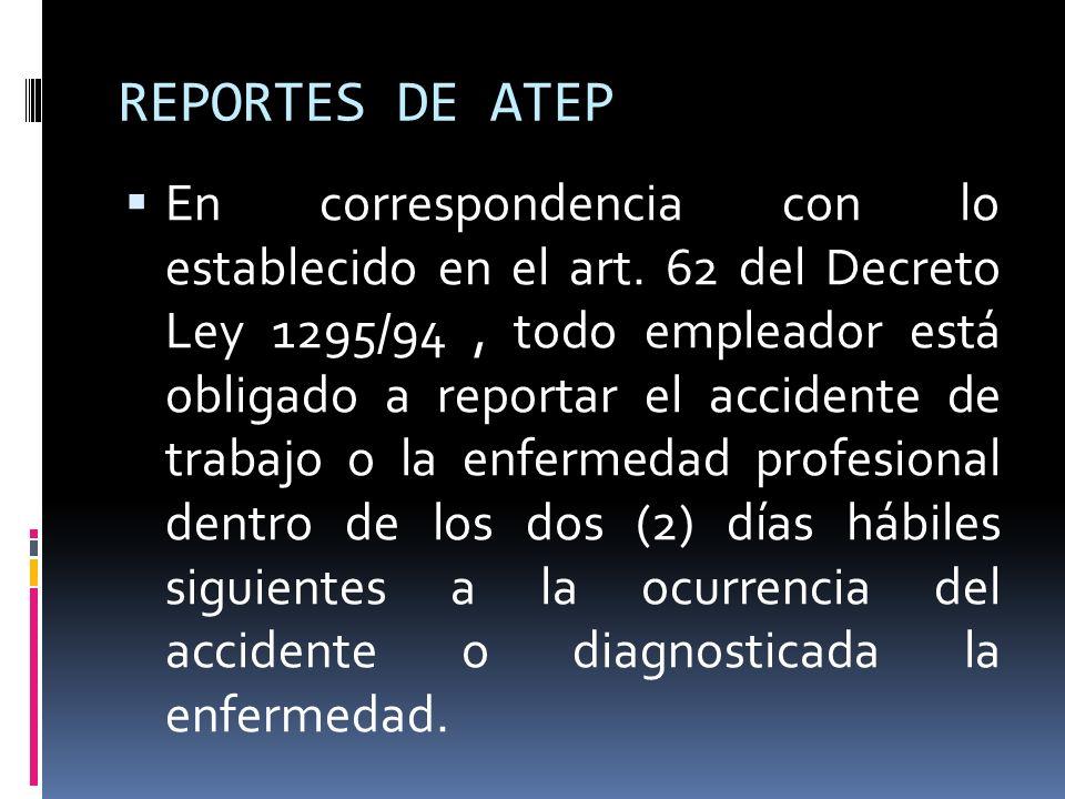 REPORTES DE ATEP En correspondencia con lo establecido en el art. 62 del Decreto Ley 1295/94, todo empleador está obligado a reportar el accidente de