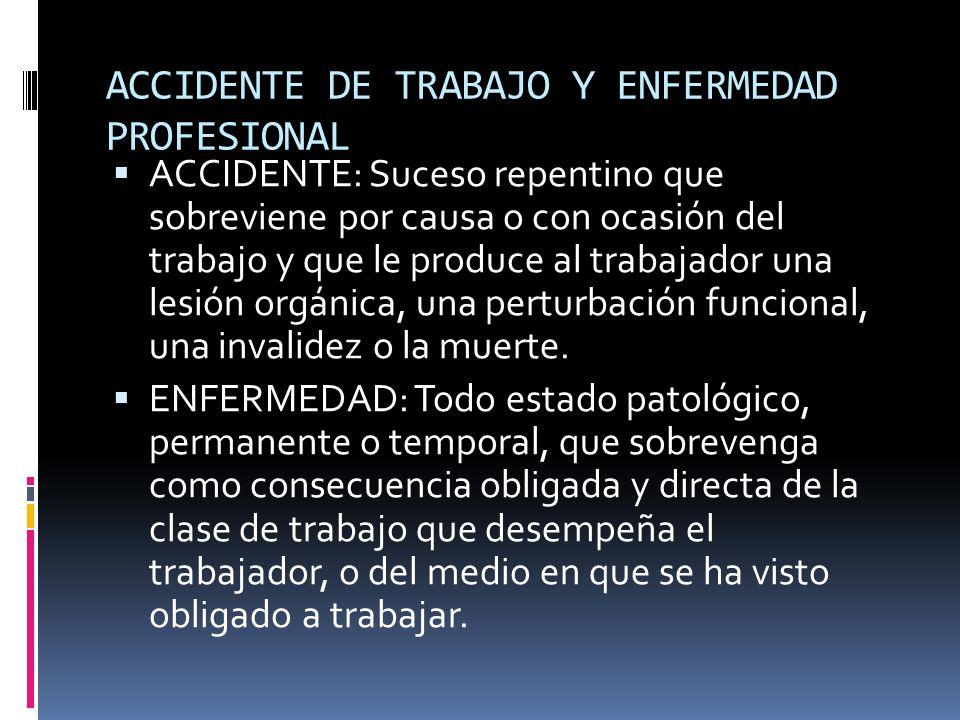 ACCIDENTE DE TRABAJO Y ENFERMEDAD PROFESIONAL ACCIDENTE: Suceso repentino que sobreviene por causa o con ocasión del trabajo y que le produce al traba