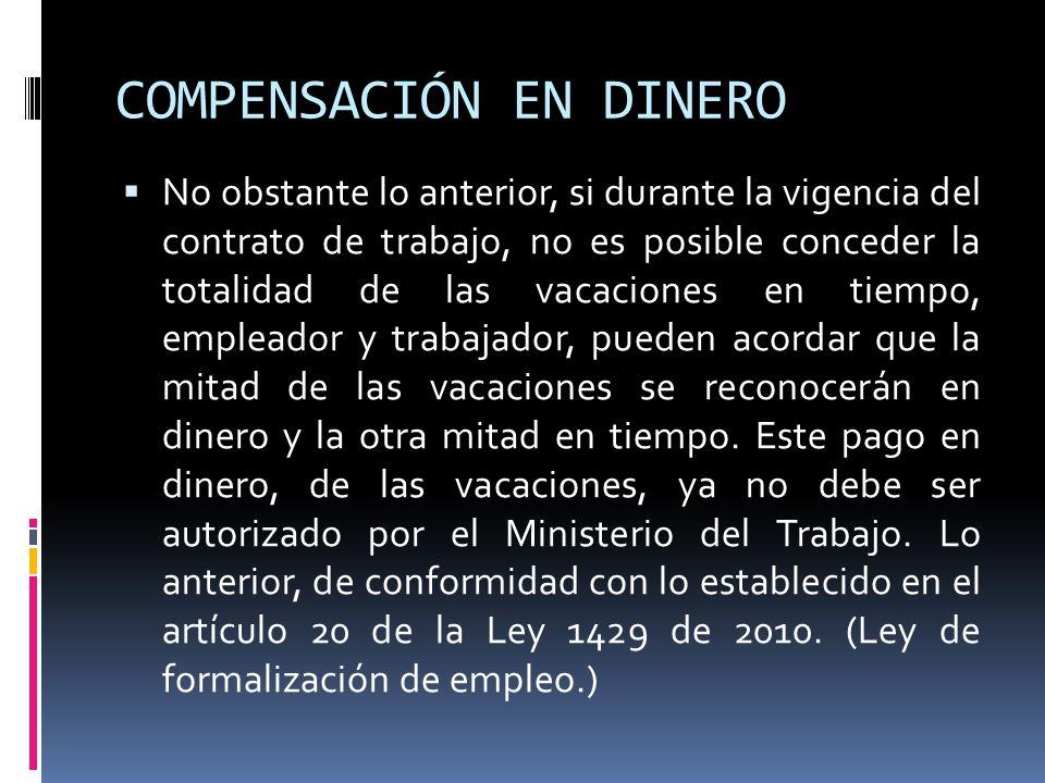 COMPENSACIÓN EN DINERO No obstante lo anterior, si durante la vigencia del contrato de trabajo, no es posible conceder la totalidad de las vacaciones