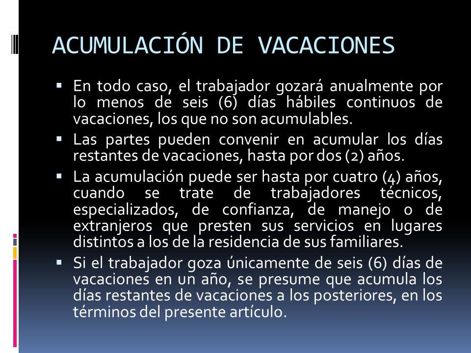 ACUMULACIÓN DE VACACIONES En todo caso, el trabajador gozará anualmente por lo menos de seis (6) días hábiles continuos de vacaciones, los que no son
