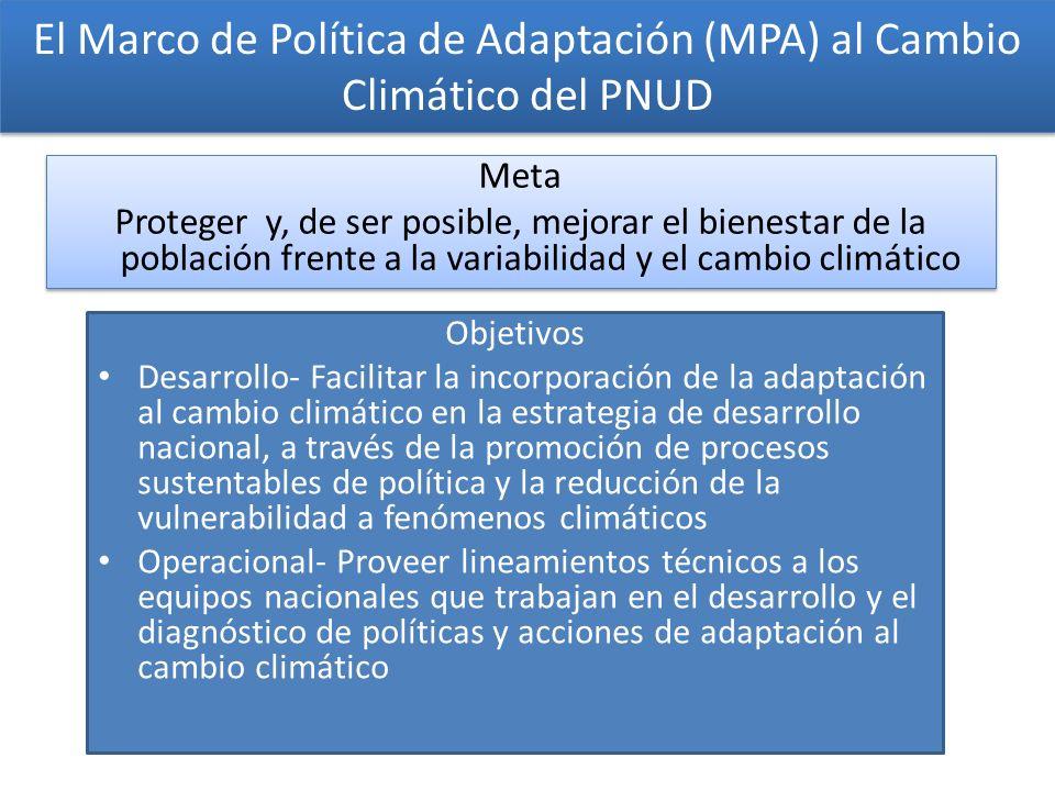 El Marco de Política de Adaptación (MPA) al Cambio Climático del PNUD Objetivos Desarrollo- Facilitar la incorporación de la adaptación al cambio climático en la estrategia de desarrollo nacional, a través de la promoción de procesos sustentables de política y la reducción de la vulnerabilidad a fenómenos climáticos Operacional- Proveer lineamientos técnicos a los equipos nacionales que trabajan en el desarrollo y el diagnóstico de políticas y acciones de adaptación al cambio climático Meta Proteger y, de ser posible, mejorar el bienestar de la población frente a la variabilidad y el cambio climático Meta Proteger y, de ser posible, mejorar el bienestar de la población frente a la variabilidad y el cambio climático