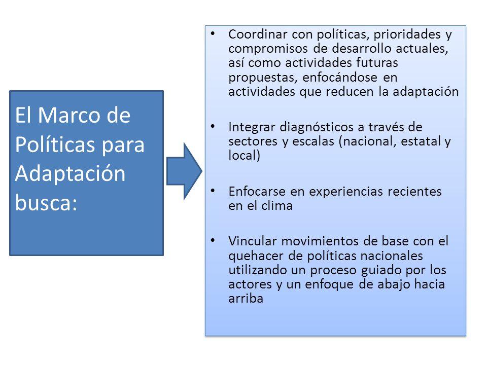 El Marco de Políticas para Adaptación busca: Coordinar con políticas, prioridades y compromisos de desarrollo actuales, así como actividades futuras p
