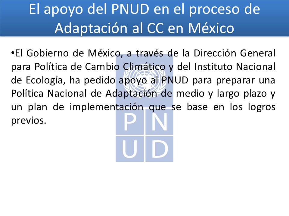 El apoyo del PNUD en el proceso de Adaptación al CC en México El Gobierno de México, a través de la Dirección General para Política de Cambio Climático y del Instituto Nacional de Ecología, ha pedido apoyo al PNUD para preparar una Política Nacional de Adaptación de medio y largo plazo y un plan de implementación que se base en los logros previos.