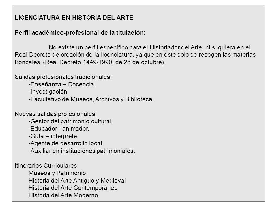 LICENCIATURA EN HISTORIA DEL ARTE Perfil académico-profesional de la titulación: No existe un perfil específico para el Historiador del Arte, ni si quiera en el Real Decreto de creación de la licenciatura, ya que en éste solo se recogen las materias troncales.