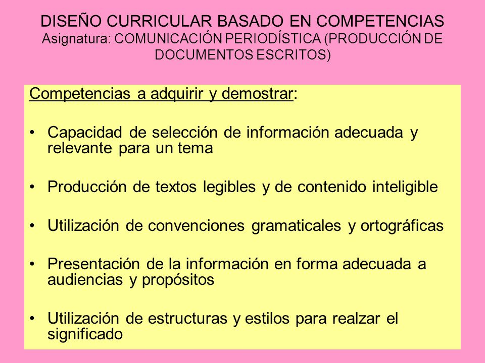 DISEÑO CURRICULAR BASADO EN COMPETENCIAS Asignatura: COMUNICACIÓN PERIODÍSTICA (PRODUCCIÓN DE DOCUMENTOS ESCRITOS) Competencias a adquirir y demostrar: Capacidad de selección de información adecuada y relevante para un tema Producción de textos legibles y de contenido inteligible Utilización de convenciones gramaticales y ortográficas Presentación de la información en forma adecuada a audiencias y propósitos Utilización de estructuras y estilos para realzar el significado