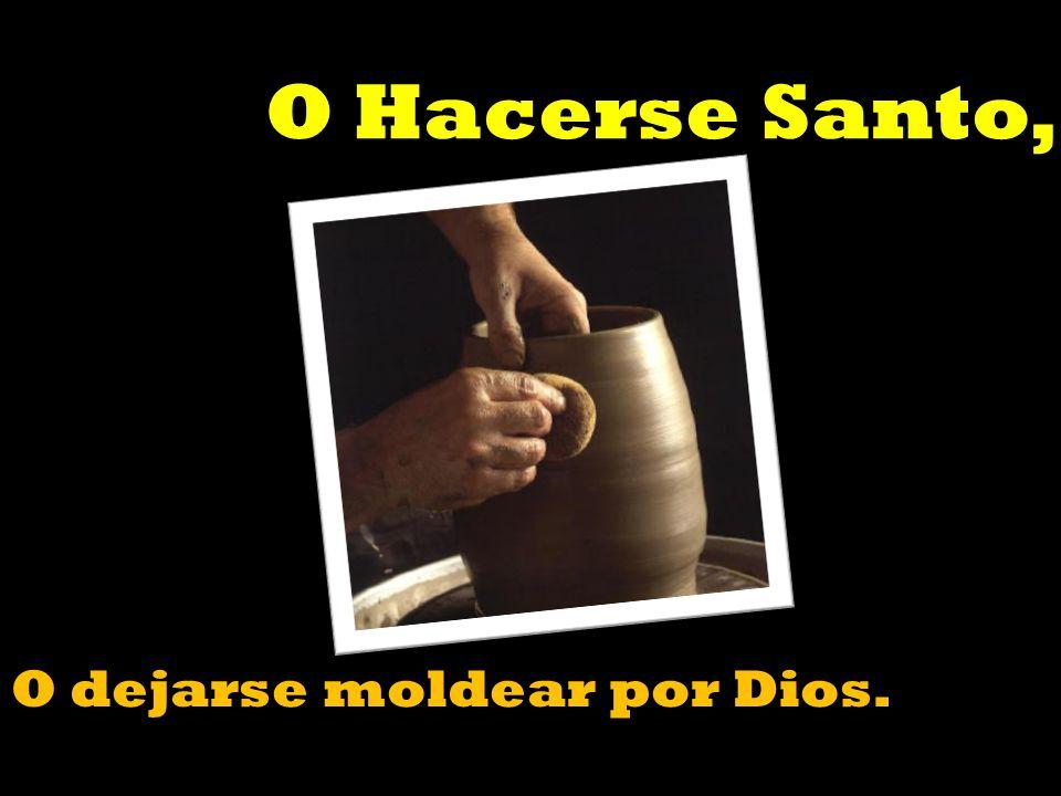 O Hacerse Santo, O dejarse moldear por Dios.