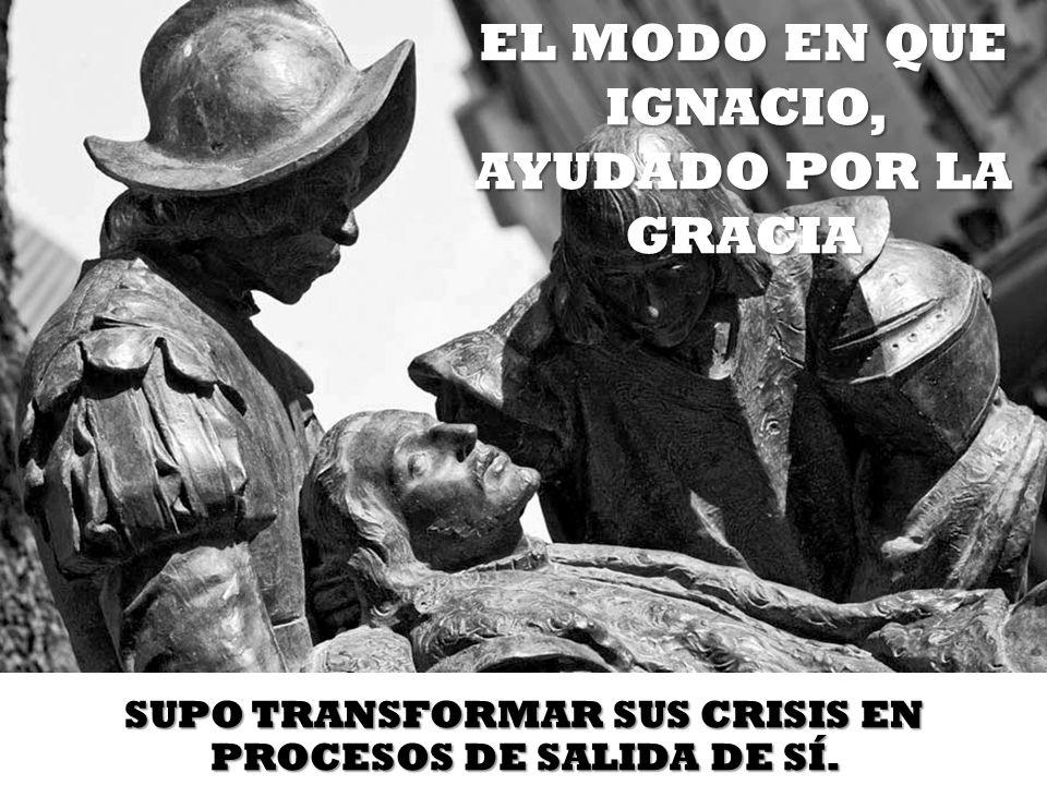 EL MODO EN QUE IGNACIO, AYUDADO POR LA GRACIA SUPO TRANSFORMAR SUS CRISIS EN PROCESOS DE SALIDA DE SÍ.
