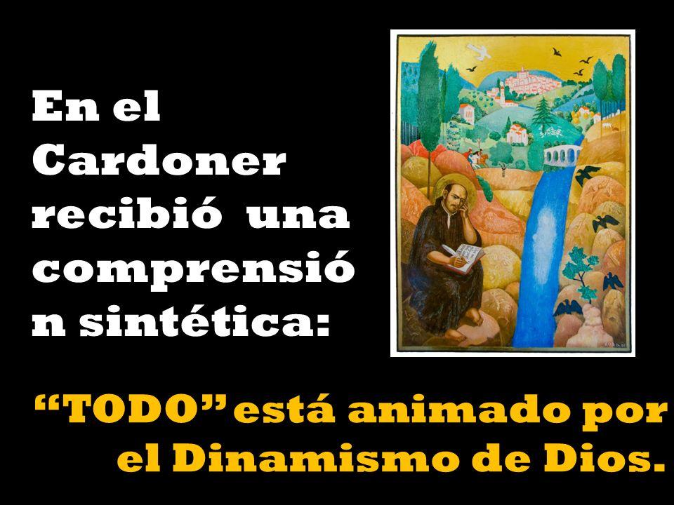 En el Cardoner recibió una comprensió n sintética: TODO está animado por el Dinamismo de Dios.