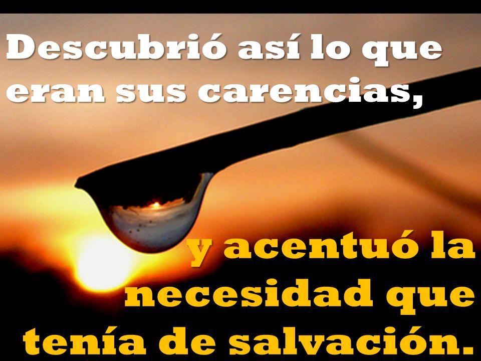 Descubrió así lo que eran sus carencias, y acentuó la necesidad que tenía de salvación.