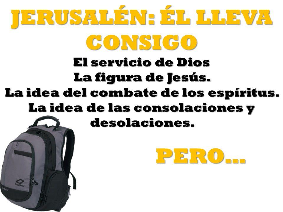JERUSALÉN: ÉL LLEVA CONSIGO El servicio de Dios La figura de Jesús. La idea del combate de los espíritus. La idea de las consolaciones y desolaciones.