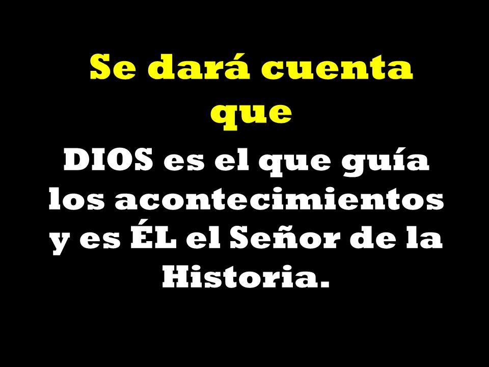 Se dará cuenta que DIOS es el que guía los acontecimientos y es ÉL el Señor de la Historia.