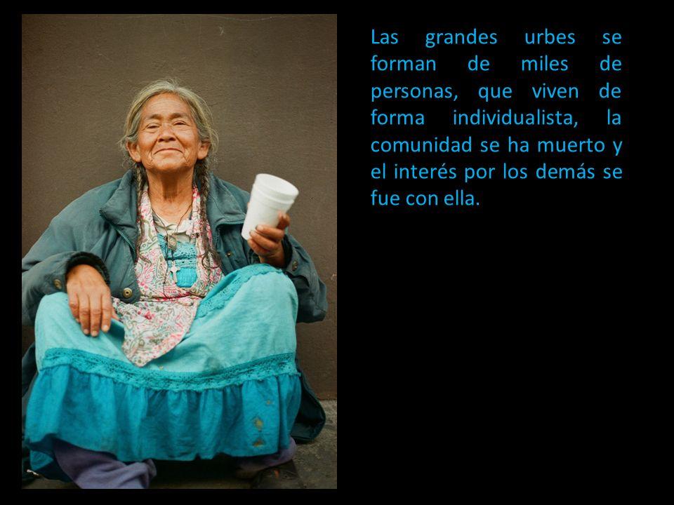 Las grandes urbes se forman de miles de personas, que viven de forma individualista, la comunidad se ha muerto y el interés por los demás se fue con e