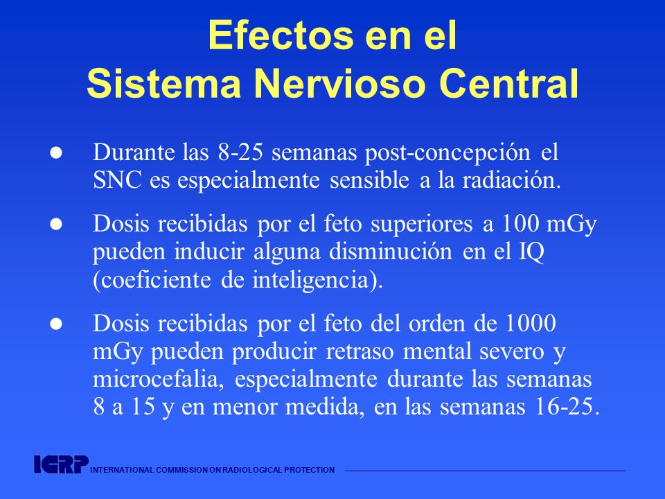 INTERNATIONAL COMMISSION ON RADIOLOGICAL PROTECTION Efectos en el Sistema Nervioso Central Durante las 8-25 semanas post-concepción el SNC es especial