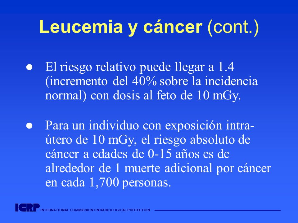 INTERNATIONAL COMMISSION ON RADIOLOGICAL PROTECTION Leucemia y cáncer (cont.) El riesgo relativo puede llegar a 1.4 (incremento del 40% sobre la incid