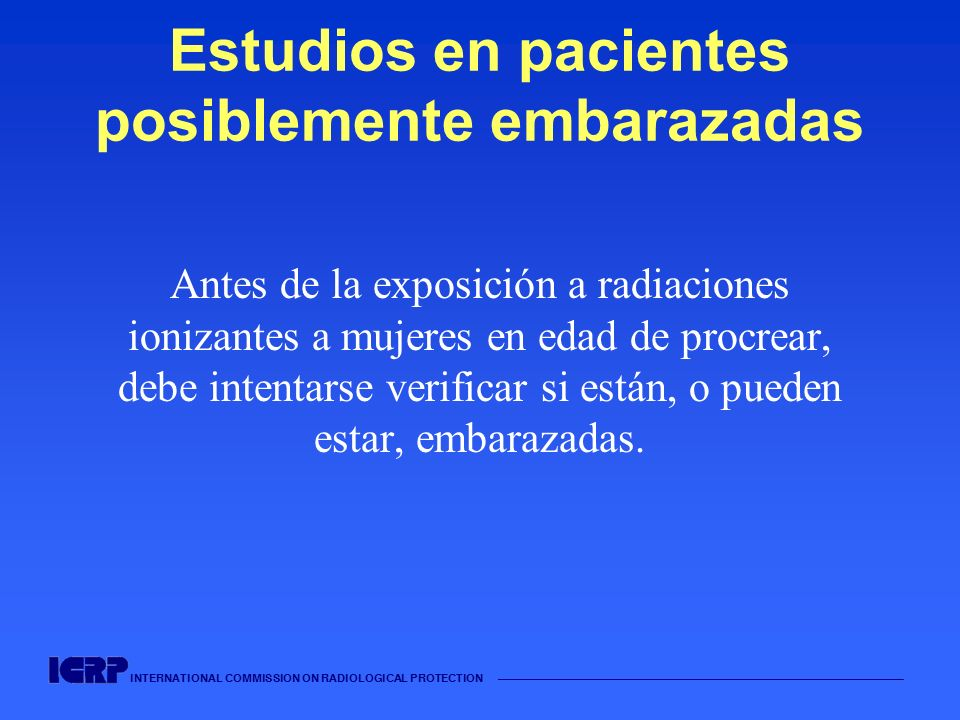 INTERNATIONAL COMMISSION ON RADIOLOGICAL PROTECTION Estudios en pacientes posiblemente embarazadas Antes de la exposición a radiaciones ionizantes a m