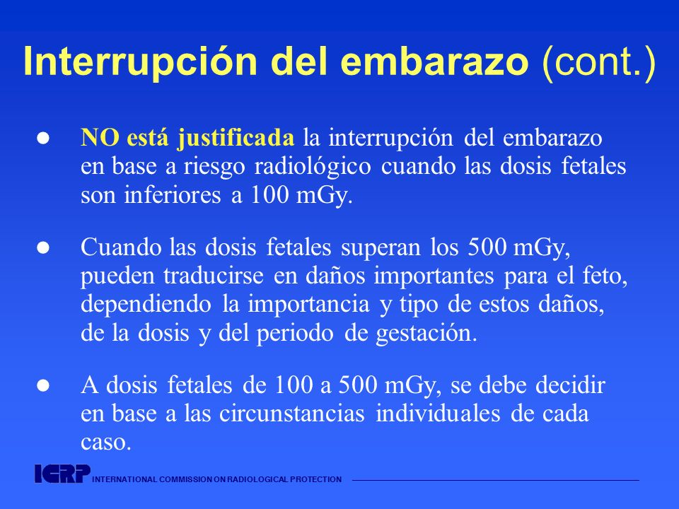 INTERNATIONAL COMMISSION ON RADIOLOGICAL PROTECTION Interrupción del embarazo (cont.) NO está justificada la interrupción del embarazo en base a riesg