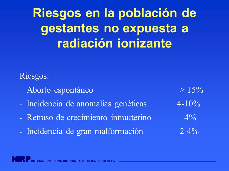 INTERNATIONAL COMMISSION ON RADIOLOGICAL PROTECTION Riesgos en la población de gestantes no expuesta a radiación ionizante Riesgos: - Aborto espontáne