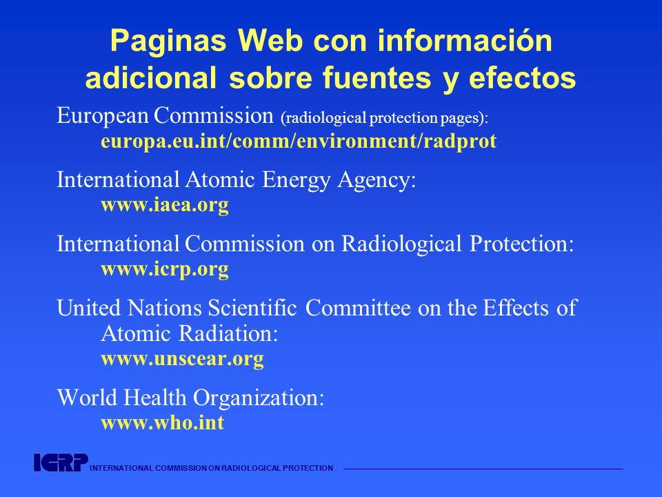 INTERNATIONAL COMMISSION ON RADIOLOGICAL PROTECTION Paginas Web con información adicional sobre fuentes y efectos European Commission (radiological pr