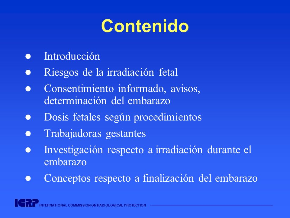 INTERNATIONAL COMMISSION ON RADIOLOGICAL PROTECTION Contenido Introducción Riesgos de la irradiación fetal Consentimiento informado, avisos, determina