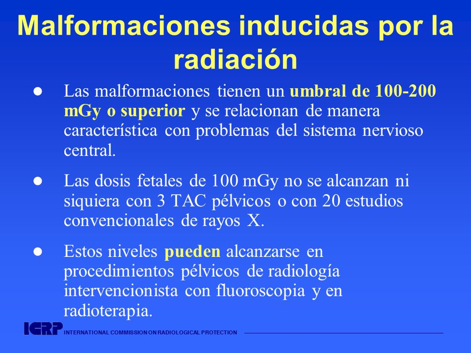 INTERNATIONAL COMMISSION ON RADIOLOGICAL PROTECTION Malformaciones inducidas por la radiación Las malformaciones tienen un umbral de 100-200 mGy o sup