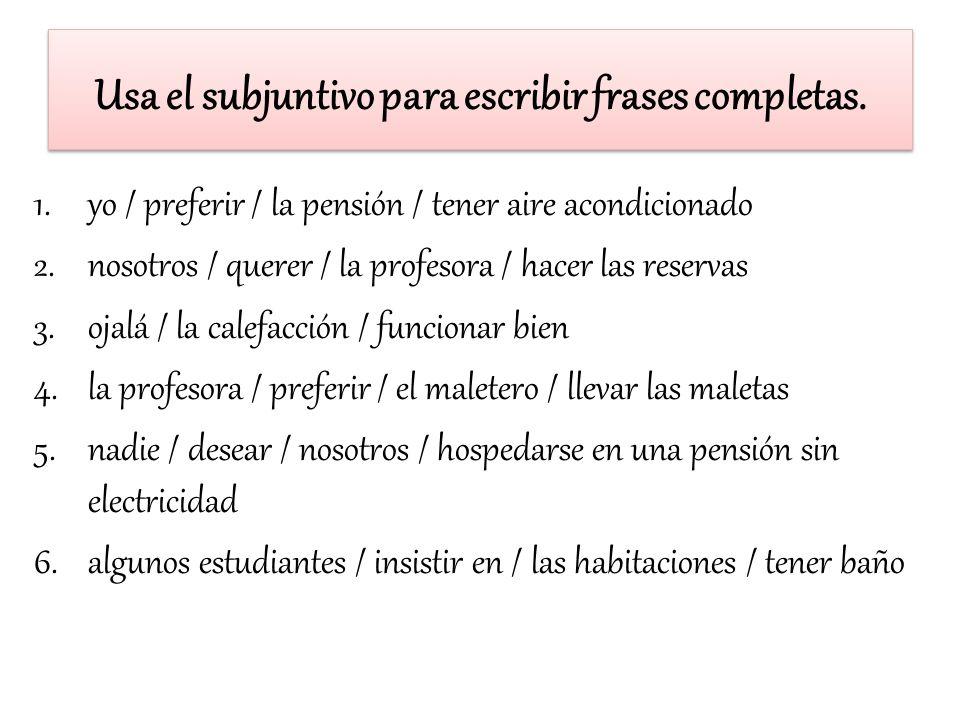 Usa el subjuntivo para escribir frases completas.