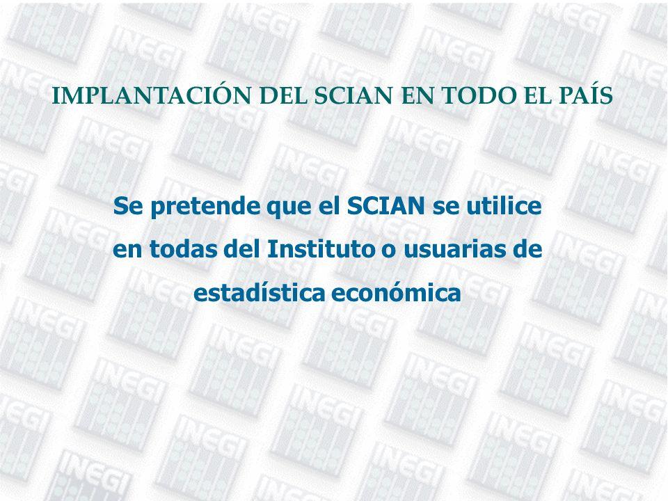 Se pretende que el SCIAN se utilice en todas del Instituto o usuarias de estadística económica IMPLANTACIÓN DEL SCIAN EN TODO EL PAÍS