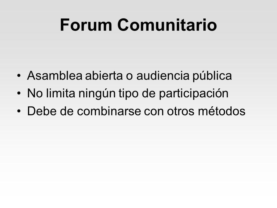 Forum Comunitario Asamblea abierta o audiencia pública No limita ningún tipo de participación Debe de combinarse con otros métodos