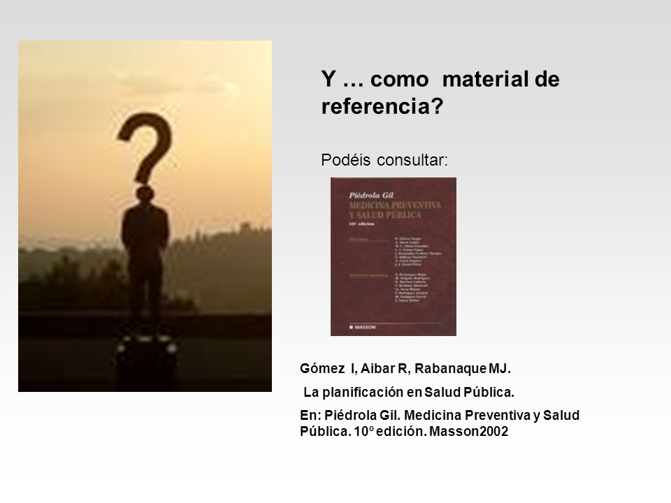 Y … como material de referencia? Podéis consultar: Gómez I, Aibar R, Rabanaque MJ. La planificación en Salud Pública. En: Piédrola Gil. Medicina Preve