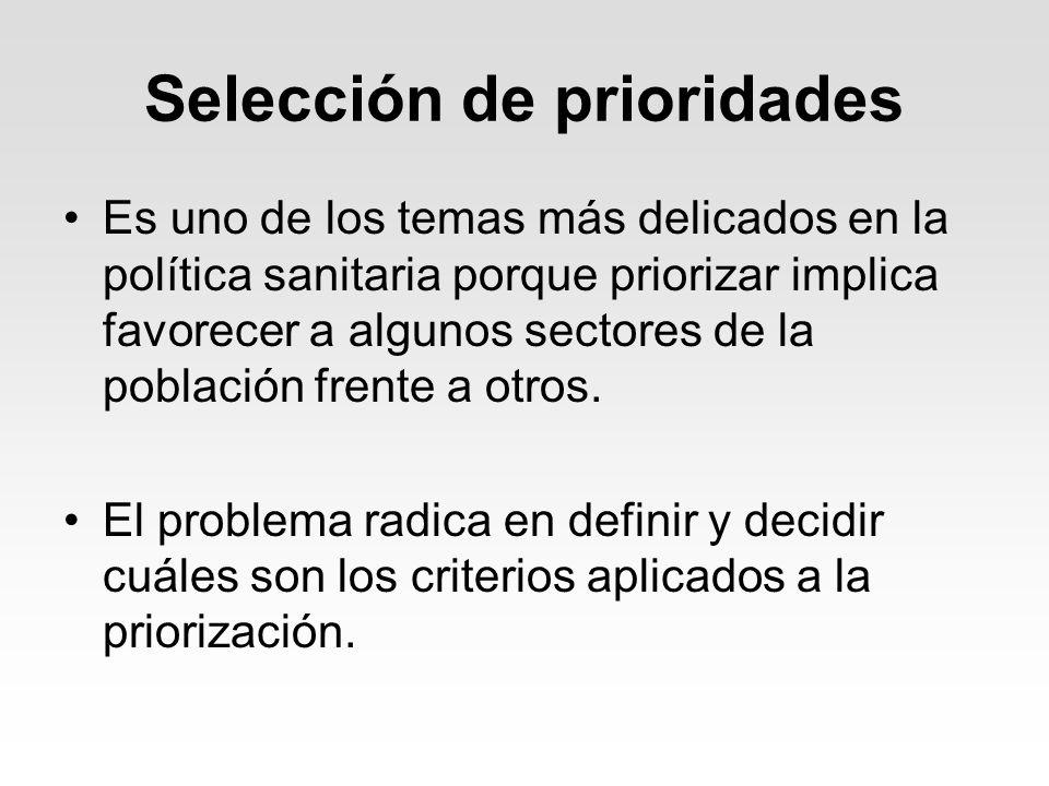 Selección de prioridades Es uno de los temas más delicados en la política sanitaria porque priorizar implica favorecer a algunos sectores de la poblac