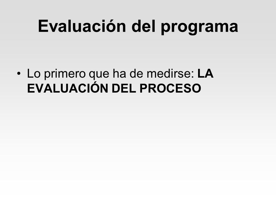 Evaluación del programa Lo primero que ha de medirse: LA EVALUACIÓN DEL PROCESO