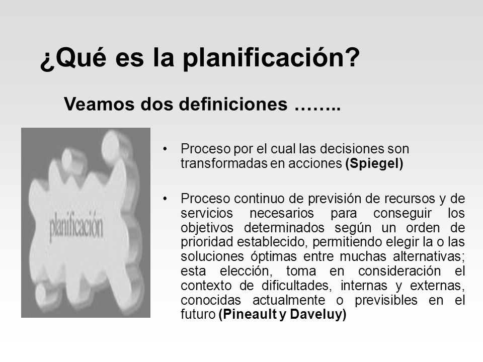¿Qué es la planificación? Proceso por el cual las decisiones son transformadas en acciones (Spiegel) Proceso continuo de previsión de recursos y de se