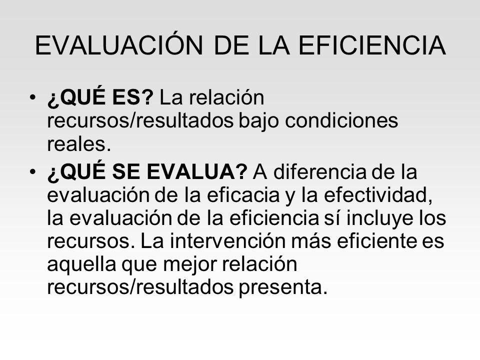 EVALUACIÓN DE LA EFICIENCIA ¿QUÉ ES? La relación recursos/resultados bajo condiciones reales. ¿QUÉ SE EVALUA? A diferencia de la evaluación de la efic