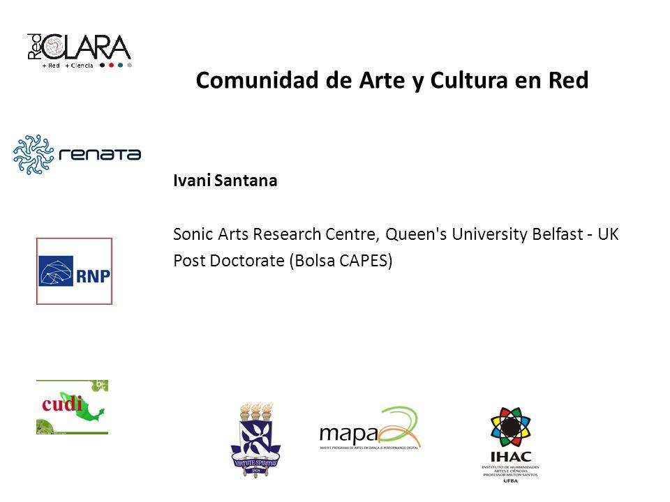 Comunidad de Arte y Cultura en Red Ivani Santana Sonic Arts Research Centre, Queen s University Belfast - UK Post Doctorate (Bolsa CAPES)