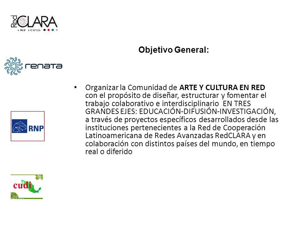 Objetivo General: Organizar la Comunidad de ARTE Y CULTURA EN RED con el propósito de diseñar, estructurar y fomentar el trabajo colaborativo e interdisciplinario EN TRES GRANDES EJES: EDUCACIÓN-DIFUSIÓN-INVESTIGACIÓN, a través de proyectos específicos desarrollados desde las instituciones pertenecientes a la Red de Cooperación Latinoamericana de Redes Avanzadas RedCLARA y en colaboración con distintos países del mundo, en tiempo real o diferido