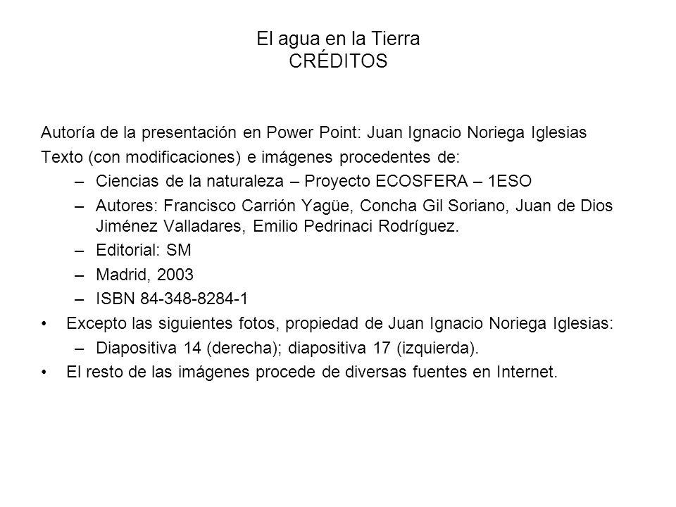 El agua en la Tierra CRÉDITOS Autoría de la presentación en Power Point: Juan Ignacio Noriega Iglesias Texto (con modificaciones) e imágenes procedent