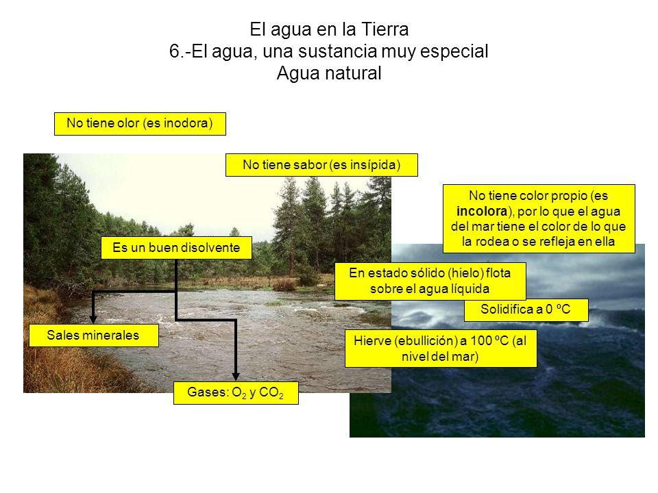 El agua en la Tierra 6.-El agua, una sustancia muy especial Agua natural No tiene olor (es inodora) No tiene sabor (es insípida) No tiene color propio (es incolora), por lo que el agua del mar tiene el color de lo que la rodea o se refleja en ella Solidifica a 0 ºC Hierve (ebullición) a 100 ºC (al nivel del mar) En estado sólido (hielo) flota sobre el agua líquida Es un buen disolvente Gases: O 2 y CO 2 Sales minerales