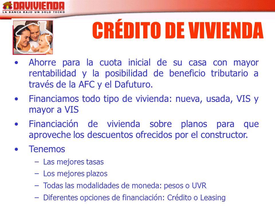 CRÉDITO DE VIVIENDA Ahorre para la cuota inicial de su casa con mayor rentabilidad y la posibilidad de beneficio tributario a través de la AFC y el Da