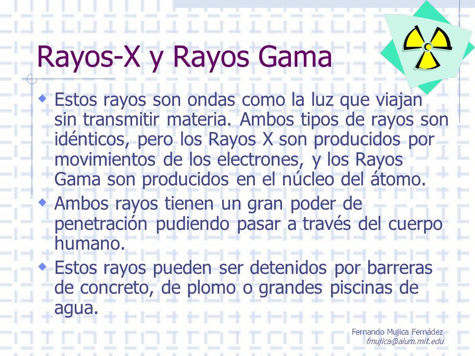 Fernando Mujica Fernádez fmujica@alum.mit.edu Rayos-X y Rayos Gama Estos rayos son ondas como la luz que viajan sin transmitir materia. Ambos tipos de