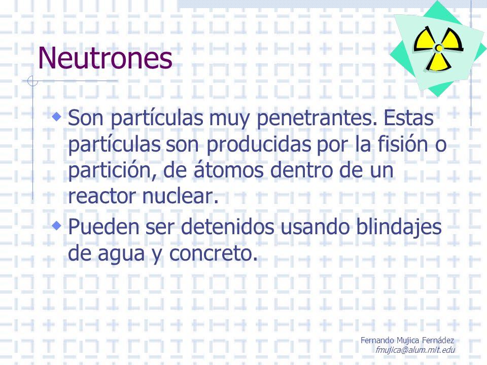 Fernando Mujica Fernádez fmujica@alum.mit.edu Neutrones Son partículas muy penetrantes. Estas partículas son producidas por la fisión o partición, de