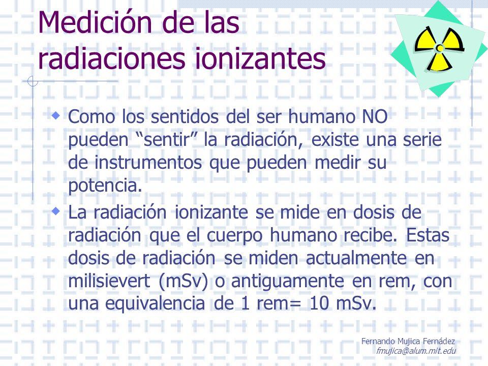 Fernando Mujica Fernádez fmujica@alum.mit.edu Medición de las radiaciones ionizantes Como los sentidos del ser humano NO pueden sentir la radiación, e