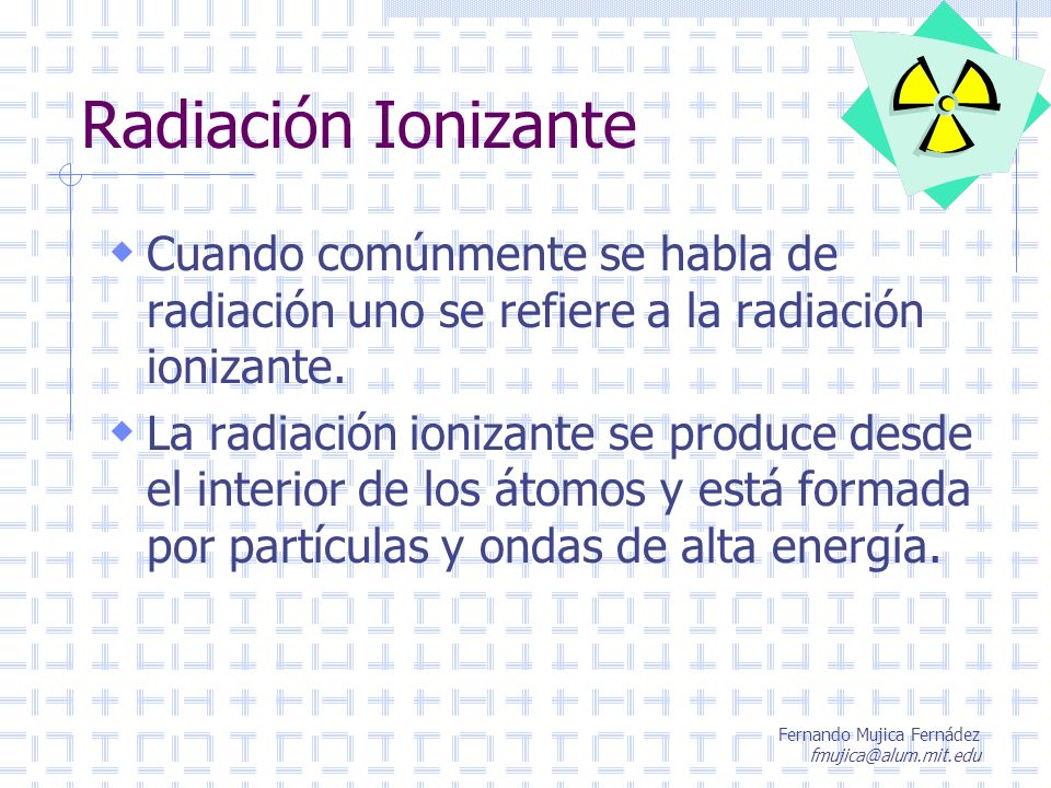 Fernando Mujica Fernádez fmujica@alum.mit.edu Radiación Ionizante Cuando comúnmente se habla de radiación uno se refiere a la radiación ionizante. La