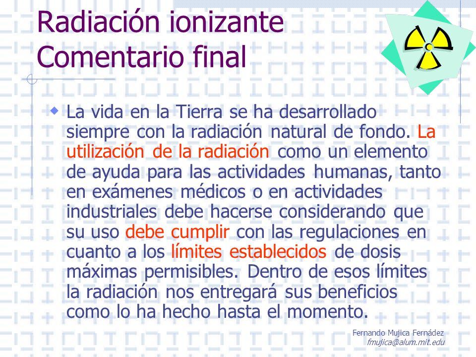 Fernando Mujica Fernádez fmujica@alum.mit.edu Radiación ionizante Comentario final La vida en la Tierra se ha desarrollado siempre con la radiación na
