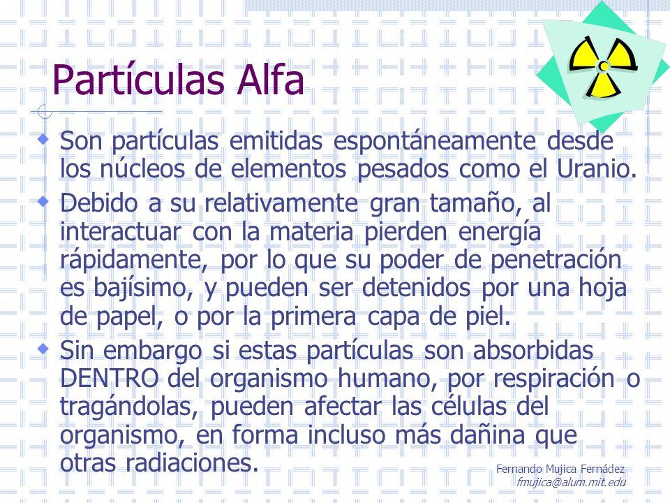 Fernando Mujica Fernádez fmujica@alum.mit.edu Partículas Alfa Son partículas emitidas espontáneamente desde los núcleos de elementos pesados como el U
