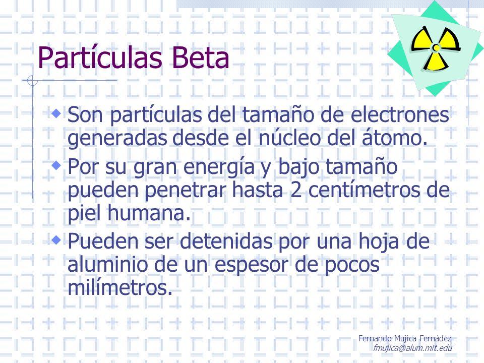 Fernando Mujica Fernádez fmujica@alum.mit.edu Partículas Beta Son partículas del tamaño de electrones generadas desde el núcleo del átomo. Por su gran