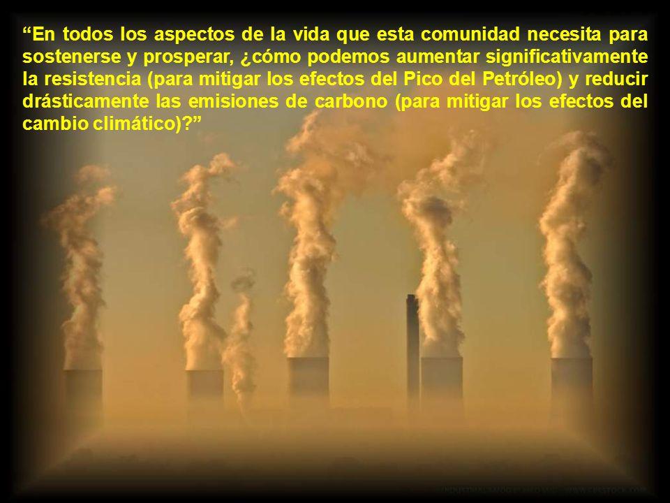 En todos los aspectos de la vida que esta comunidad necesita para sostenerse y prosperar, ¿cómo podemos aumentar significativamente la resistencia (para mitigar los efectos del Pico del Petróleo) y reducir drásticamente las emisiones de carbono (para mitigar los efectos del cambio climático)