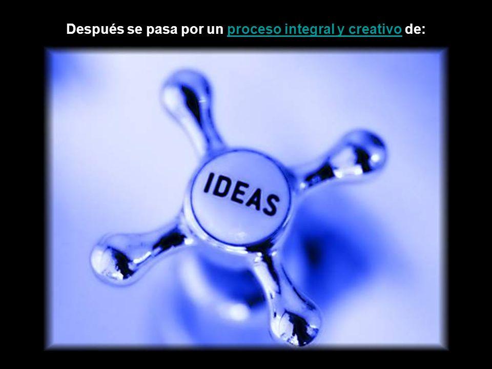 Después se pasa por un proceso integral y creativo de:proceso integral y creativo
